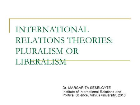 INTERNATIONAL RELATIONS THEORIES: PLURALISM OR LIBERALISM