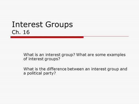 Interest Groups Ch. 16 What is an interest group? What are some examples of interest groups? What is the difference between an interest group and a political.