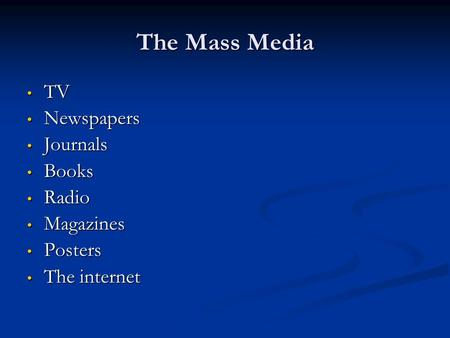 The Mass Media TV TV Newspapers Newspapers Journals Journals Books Books Radio Radio Magazines Magazines Posters Posters The internet The internet.