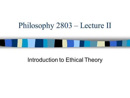 Philosophy 2803 – Lecture II Introduction to Ethical Theory.