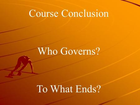Course Conclusion Who Governs? To What Ends?. Who Governs?