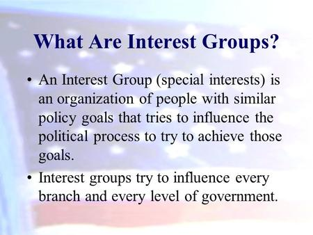 What Are Interest Groups? An Interest Group (special interests) is an organization of people with similar policy goals that tries to influence the political.