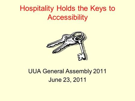Hospitality Holds the Keys to Accessibility UUA General Assembly 2011 June 23, 2011.