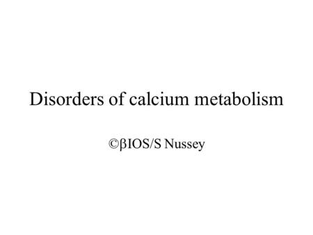 Disorders of calcium metabolism ©  IOS/S Nussey.