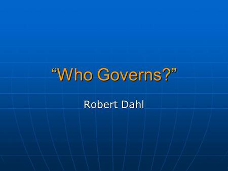 """Who Governs?"" Robert Dahl. Who Governs? Open, but Unequal System: Who Governs? In a political system where virtually everyone can vote, yet there is."
