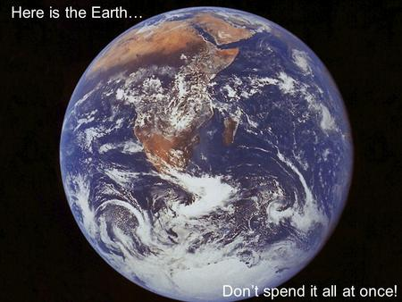 Here is the Earth… Don't spend it all at once!.