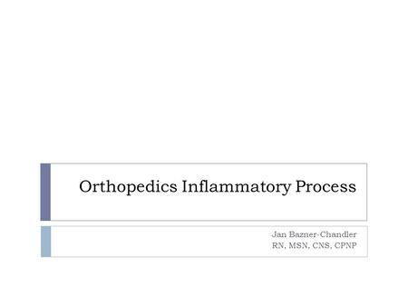 Orthopedics Inflammatory Process Jan Bazner-Chandler RN, MSN, CNS, CPNP.