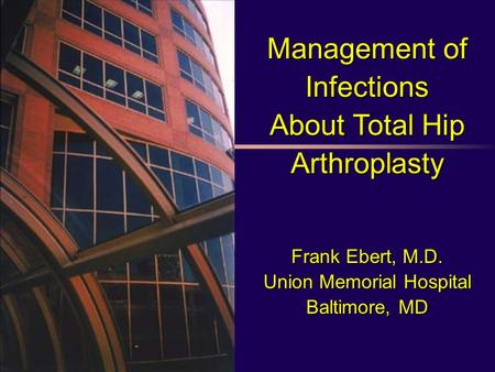 Management of Infections About Total Hip Arthroplasty Frank Ebert, M.D. Union Memorial Hospital Baltimore, MD.