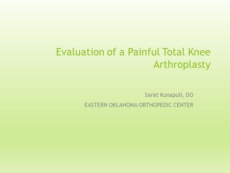 Evaluation of a Painful Total Knee Arthroplasty Sarat Kunapuli, DO EASTERN OKLAHOMA ORTHOPEDIC CENTER.