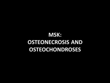 MSK: OSTEONECROSIS AND OSTEOCHONDROSES. CASE 1: 1. Most commonly affected age group: A. 11 and 15 years old B. 1 and 5 years old C. 10 and 16 years old.