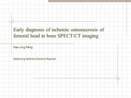Early diagnosis of ischemic osteonecrosis of femoral head in bone SPECT/CT imaging Kaohsiung Veterans General Hospital Nan-Jing Peng.