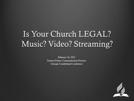 Is Your Church LEGAL? Music? Video? Streaming? February 24, 2013 Tamara Fisher, Communication Director Georgia-Cumberland Conference.