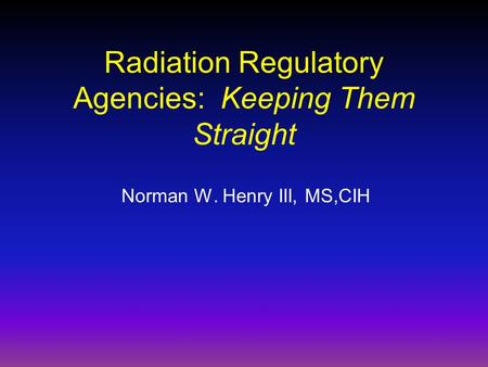 Radiation Regulatory Agencies: Keeping Them Straight Norman W. Henry III, MS,CIH.