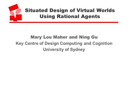 Situated Design of Virtual Worlds Using Rational Agents Mary Lou Maher and Ning Gu Key Centre of Design Computing and Cognition University of Sydney.