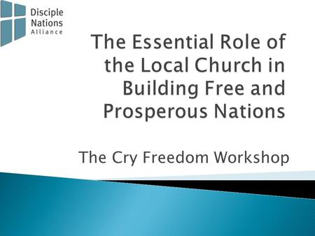The Cry Freedom Workshop. Copyright 2012 by Disciple Nations Alliance 1110 E. Missouri Ave., #393, Phoenix, Arizona, 85014 (602) 386-4560 www.disciplenations.org.