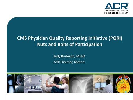 CMS Physician Quality Reporting Initiative (PQRI) Nuts and Bolts of Participation Judy Burleson, MHSA ACR Director, Metrics.