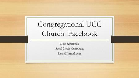 Congregational UCC Church: Facebook Kate Kauffman Social Media Consultant