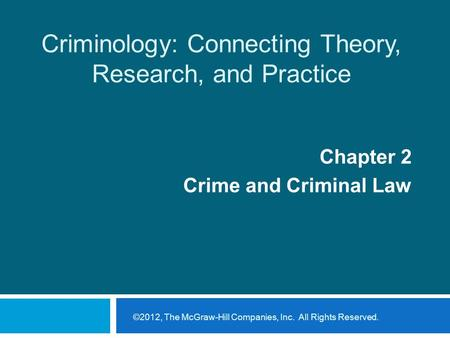 Criminology: Connecting Theory, Research, and Practice Chapter 2 Crime and Criminal Law ©2012, The McGraw-Hill Companies, Inc. All Rights Reserved.