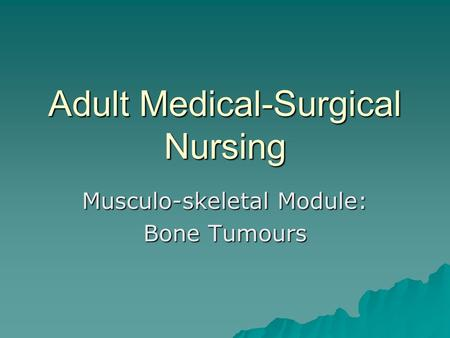 Adult Medical-Surgical Nursing Musculo-skeletal Module: Bone Tumours.
