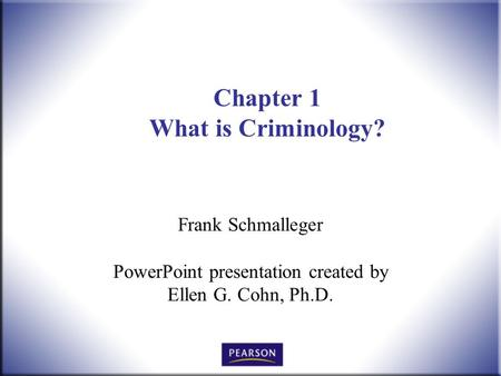 Chapter 1 What is Criminology? Frank Schmalleger PowerPoint presentation created by Ellen G. Cohn, Ph.D.