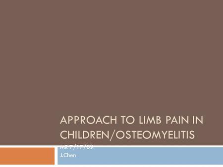 APPROACH TO LIMB PAIN IN CHILDREN/OSTEOMYELITIS MR 7/17/09 J.Chen.