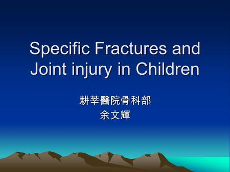 Specific Fractures and Joint injury in Children 耕莘醫院骨科部余文輝.