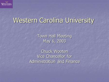Western Carolina University Town Hall Meeting May 6, 2003 Chuck Wooten Vice Chancellor for Administration and Finance.