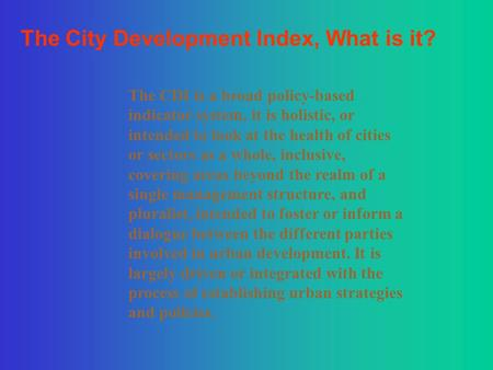 The City Development Index, What is it? The CDI is a broad policy-based indicator system, it is holistic, or intended to look at the health of cities or.