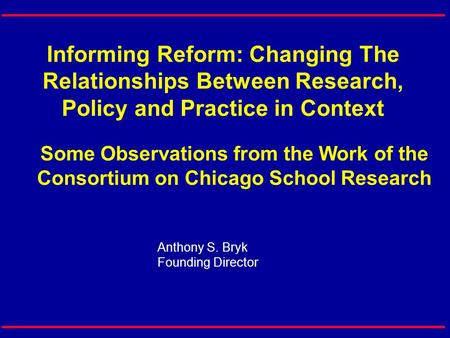 Informing Reform: Changing The Relationships Between Research, Policy and Practice in Context Some Observations from the Work of the Consortium on Chicago.