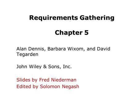 Requirements Gathering Chapter 5 Alan Dennis, Barbara Wixom, and David Tegarden John Wiley & Sons, Inc. Slides by Fred Niederman Edited by Solomon Negash.