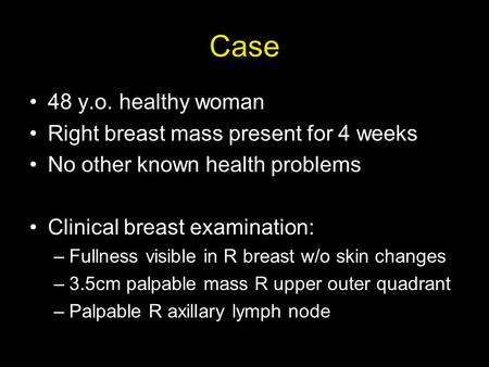 Case 48 y.o. healthy woman Right breast mass present for 4 weeks No other known health problems Clinical breast examination: –Fullness visible in R breast.