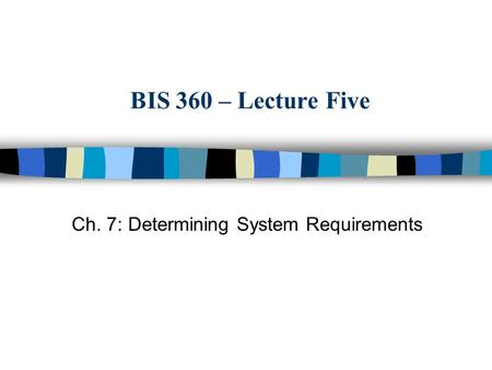 BIS 360 – Lecture Five Ch. 7: Determining System Requirements.