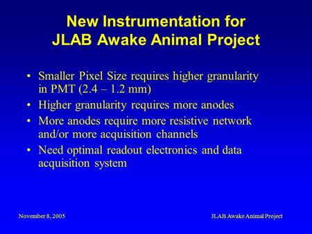 November 8, 2005JLAB Awake Animal Project New Instrumentation for JLAB Awake Animal Project Smaller Pixel Size requires higher granularity in PMT (2.4.