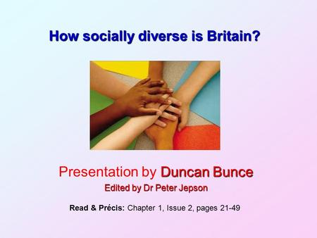 How socially diverse is Britain? Duncan Bunce Presentation by Duncan Bunce Edited by Dr Peter Jepson Read & Précis: Chapter 1, Issue 2, pages 21-49.