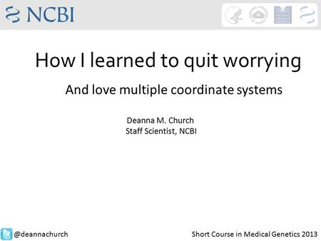 How I learned to quit worrying Deanna M. Church Staff Scientist, Short Course in Medical Genetics 2013 And love multiple coordinate.