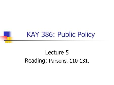 KAY 386: Public Policy Lecture 5 Reading: Parsons, 110-131.