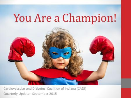Cardiovascular and Diabetes Coalition of Indiana (CADI) Quarterly Update - September 2015 You Are a Champion!