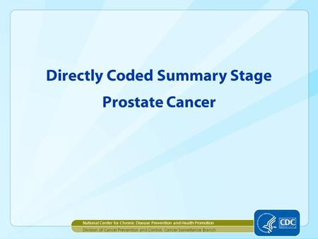 Directly Coded Summary Stage Prostate Cancer National Center for Chronic Disease Prevention and Health Promotion Division of Cancer Prevention and Control,