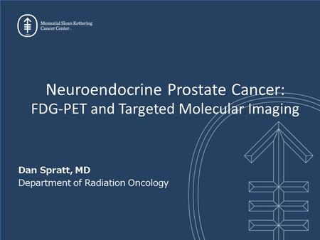 Dan Spratt, MD Department of Radiation Oncology Neuroendocrine Prostate Cancer: FDG-PET and Targeted Molecular Imaging.