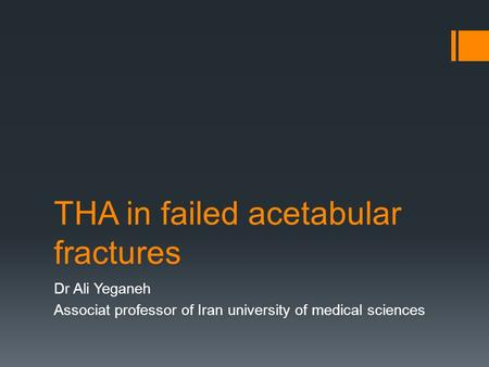 THA in failed acetabular fractures Dr Ali Yeganeh Associat professor of Iran university of medical sciences.