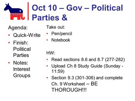 Oct 10 – Gov – Political Parties & Agenda: Quick-Write Finish: Political Parties Notes: Interest Groups Take out: Pen/pencil Notebook HW: Read sections.