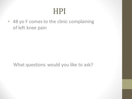HPI 48 yo F comes to the clinic complaining of left knee pain What questions would you like to ask?