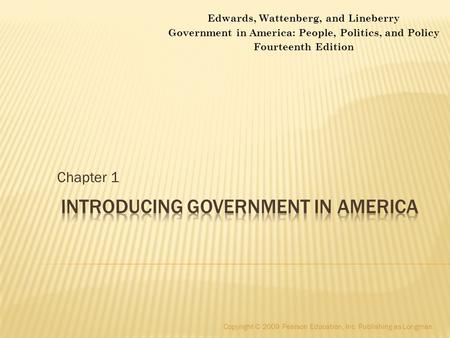 Chapter 1 Copyright © 2009 Pearson Education, Inc. Publishing as Longman. Edwards, Wattenberg, and Lineberry Government in America: People, Politics, and.
