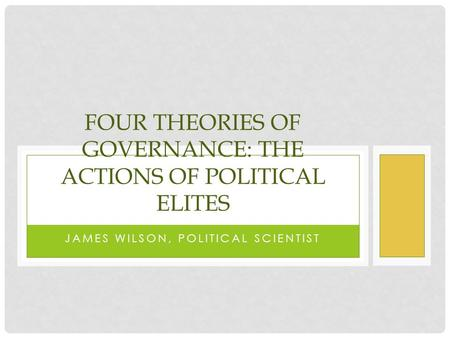JAMES WILSON, POLITICAL SCIENTIST FOUR THEORIES OF GOVERNANCE: THE ACTIONS OF POLITICAL ELITES.