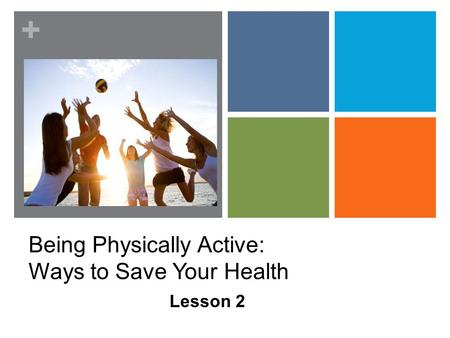 + Being Physically Active: Ways to Save Your Health Lesson 2.