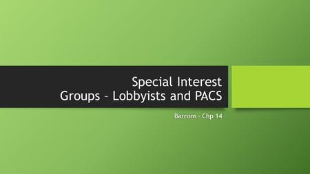 Special Interest Groups – Lobbyists and PACS Barrons – Chp 14Barrons – Chp 14.