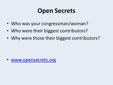 Open Secrets Who was your congressman/woman? Who were their biggest contributors? Why were those their biggest contributors? www.opensecrets.org.