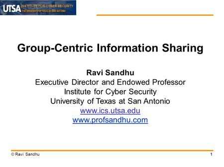 INSTITUTE FOR CYBER SECURITY © Ravi Sandhu11 Group-Centric Information Sharing Ravi Sandhu Executive Director and Endowed Professor Institute for Cyber.