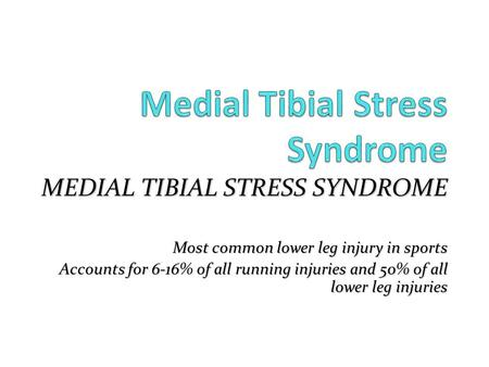 MEDIAL TIBIAL STRESS SYNDROME Most common lower leg injury in sports Accounts for 6-16% of all running injuries and 50% of all lower leg injuries.