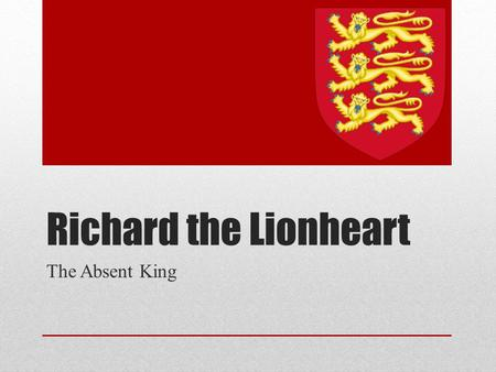 Richard the Lionheart The Absent King. Recap Henry II Richard's Father Kingdoms Divided Sons (and mom) lead rebellion Make-Up Richard Eleanor's Favorite.